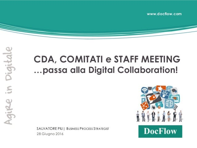 www.docflow.com CDA, COMITATI e STAFF MEETING …passa alla Digital Collaboration! SALVATORE PIU| BUSINESS PROCESS STRATEGIS...