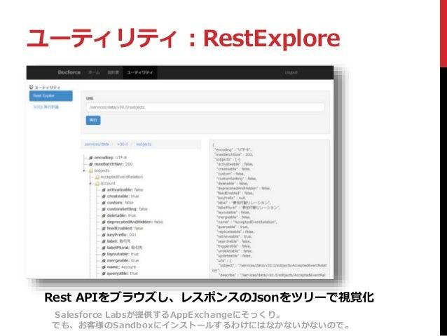 ユーティリティ:RestExplore Rest APIをブラウズし、レスポンスのJsonをツリーで視覚化 Salesforce Labsが提供するAppExchangeにそっくり。 でも、お客様のSandboxにインストールするわけにはなかな...