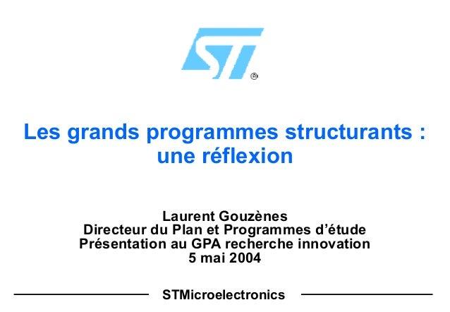 STMicroelectronics Les grands programmes structurants : une réflexion Laurent Gouzènes Directeur du Plan et Programmes d'é...