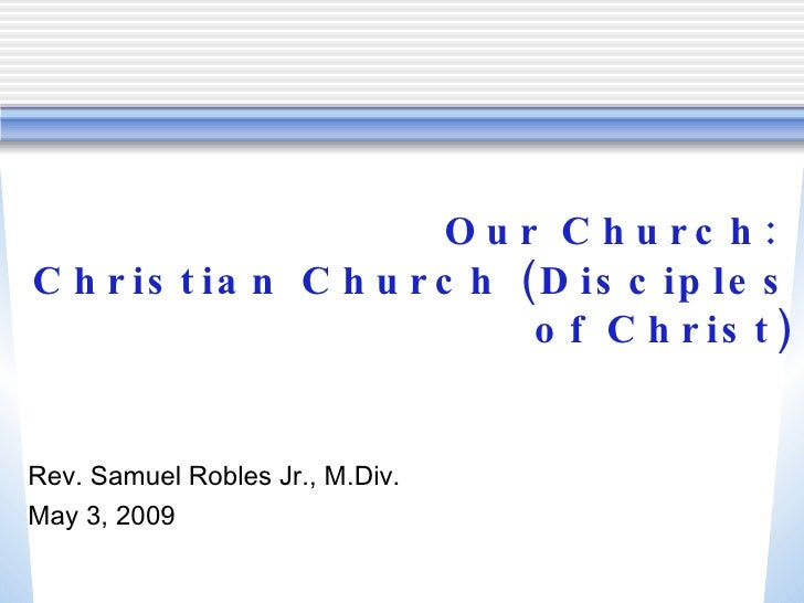 Our Church:  Christian Church (Disciples of Christ) <ul><li>Rev. Samuel Robles Jr., M.Div. </li></ul><ul><li>May 3, 2009 <...
