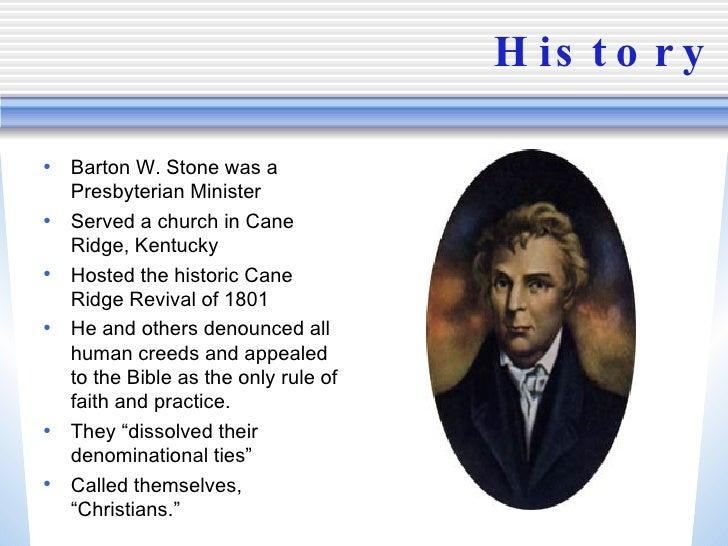 History <ul><li>Barton W. Stone was a Presbyterian Minister </li></ul><ul><li>Served a church in Cane Ridge, Kentucky </li...