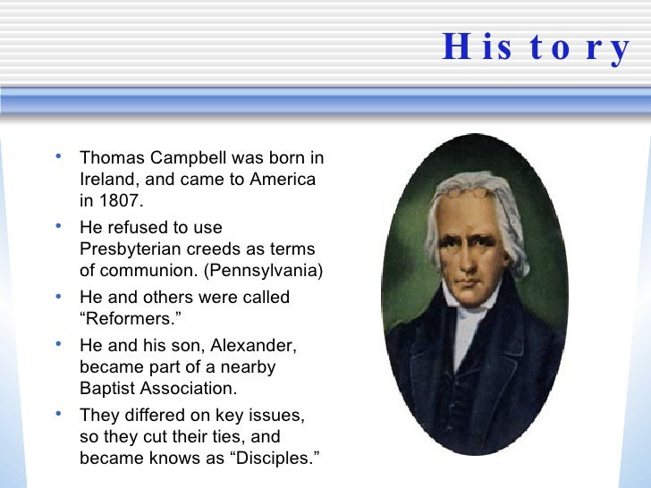 History <ul><li>Thomas Campbell was born in Ireland, and came to America in 1807. </li></ul><ul><li>He refused to use Pres...