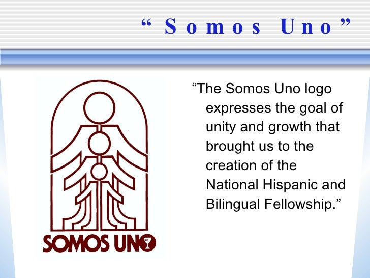 """"""" Somos Uno"""" <ul><li>"""" The Somos Uno logo expresses the goal of unity and growth that brought us to the creation of the Na..."""