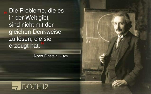 Die Probleme, die es in der Welt gibt, sind nicht mit der gleichen Denkweise zu lösen, die sie erzeugt hat. Albert Einstei...