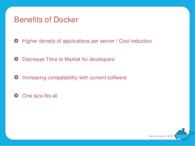Benefits of Docker Higher density of applications per server / Cost reduction Decrease Time to Market for developers Incre...