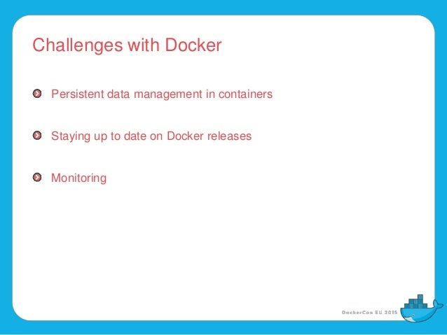 Challenges with Docker Persistent data management in containers Staying up to date on Docker releases Monitoring