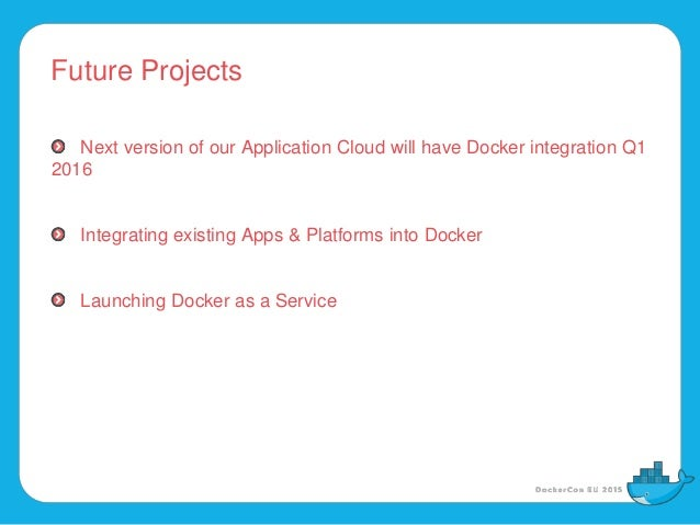 Future Projects Next version of our Application Cloud will have Docker integration Q1 2016 Integrating existing Apps & Pla...