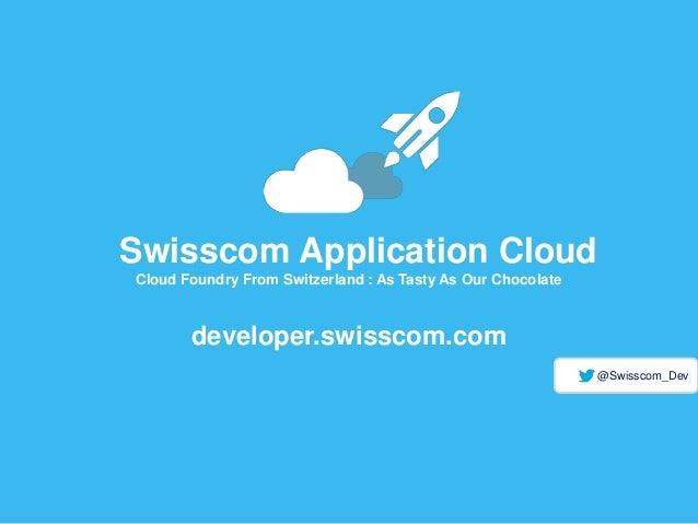 Swisscom Application Cloud Cloud Foundry From Switzerland : As Tasty As Our Chocolate developer.swisscom.com @Swisscom_Dev
