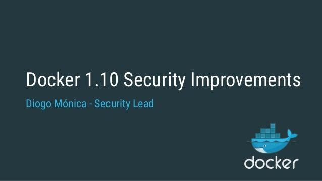 Docker 1.10 Security Improvements Diogo Mónica - Security Lead