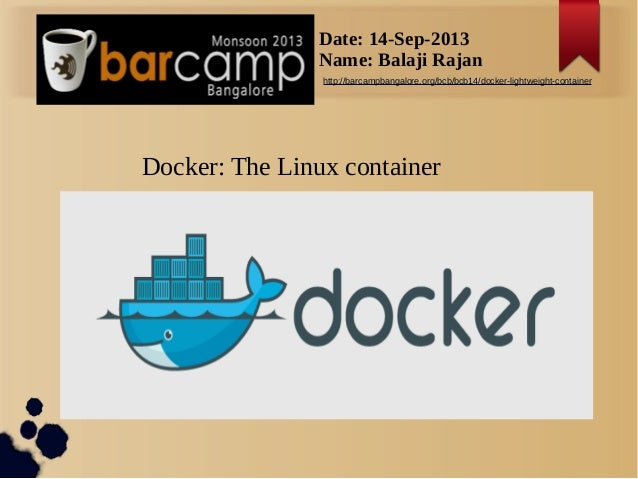 s Docker: The Linux container Date: 14-Sep-2013 Name: Balaji Rajan http://barcampbangalore.org/bcb/bcb14/docker-lightweigh...