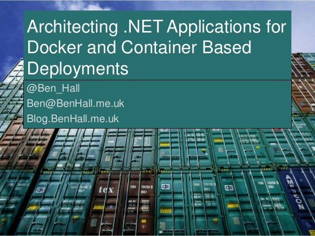 Architecting .NET Applications for  Docker and Container Based  Deployments  @Ben_Hall  Ben@BenHall.me.uk  Blog.BenHall.me...