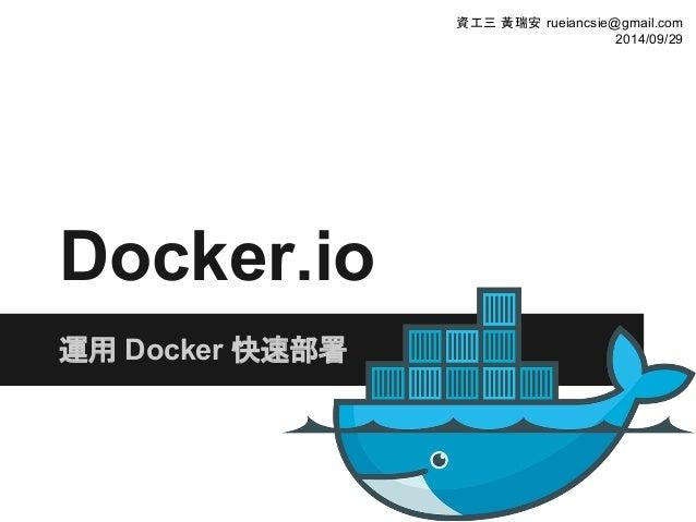 Docker.io 運用 Docker 快速部署 資工三 黃瑞安 rueiancsie@gmail.com 2014/09/29