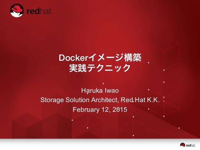 Dockerイメージ構築 実践テクニック Haruka Iwao Storage Solution Architect, Red Hat K.K. February 12, 2015