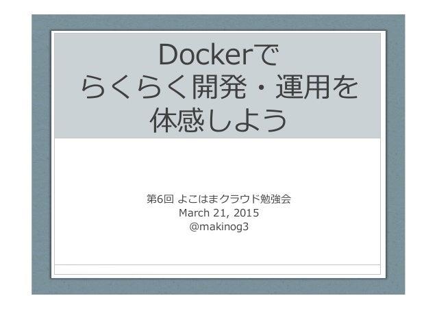 Dockerで らくらく開発・運⽤用を 体感しよう 第6回 よこはまクラウド勉強会 March 21, 2015 @makinog3