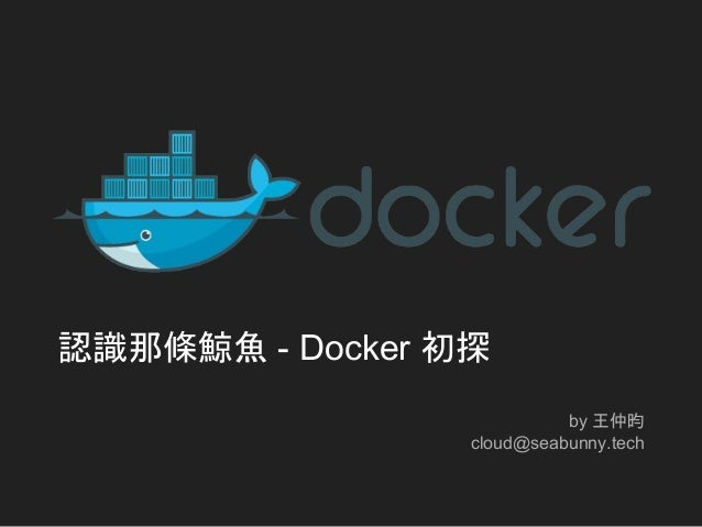 認識那條鯨魚 - Docker 初探 by 王仲昀 cloud@seabunny.tech
