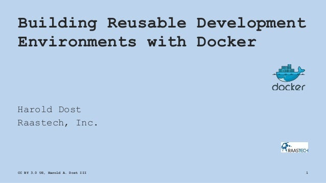 Building Reusable Development Environments with Docker Harold Dost Raastech, Inc. CC BY 3.0 US, Harold A. Dost III 1