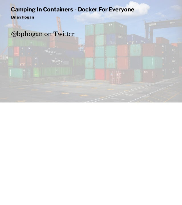 Camping In Containers - Docker For Everyone Brian Hogan @bphogan on Twitter