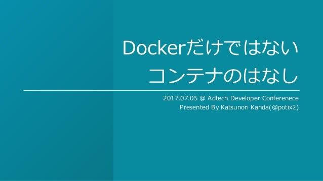 Dockerだけではない コンテナのはなし 2017.07.05 @ Adtech Developer Conferenece Presented By Katsunori Kanda(@potix2)