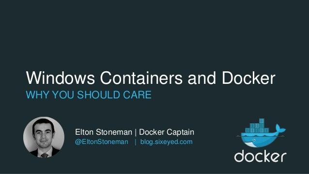 Windows Containers and Docker WHY YOU SHOULD CARE Elton Stoneman | Docker Captain @EltonStoneman | blog.sixeyed.com