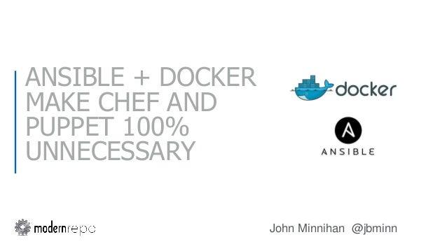 ANSIBLE + DOCKER MAKE CHEF AND PUPPET 100% UNNECESSARY John Minnihan @jbminn