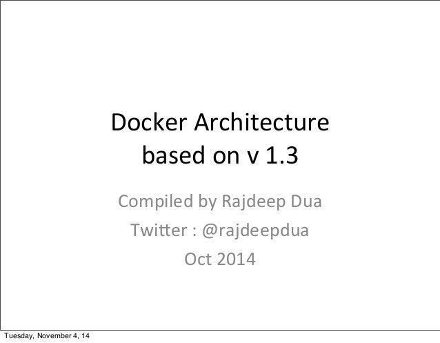 Docker  Architecture  based  on  v  1.3  Compiled  by  Rajdeep  Dua  Twi?er  :  @rajdeepdua  Oct  2014  Tuesday, November ...