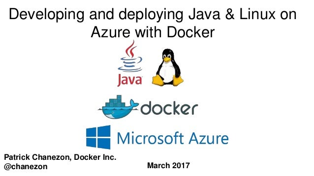 Patrick Chanezon, Docker Inc. @chanezon Developing and deploying Java & Linux on Azure with Docker March 2017