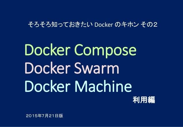 Docker Compose Docker Swarm Docker Machine 利用編 そろそろ知っておきたい Docker のキホン その2 2015年7月21日版