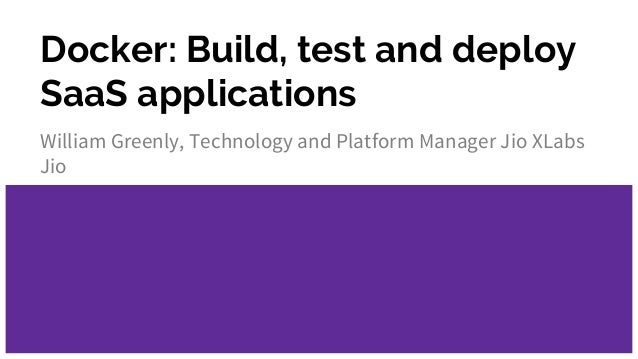 Docker: Build, test and deploy SaaS applications William Greenly, Technology and Platform Manager Jio XLabs Jio