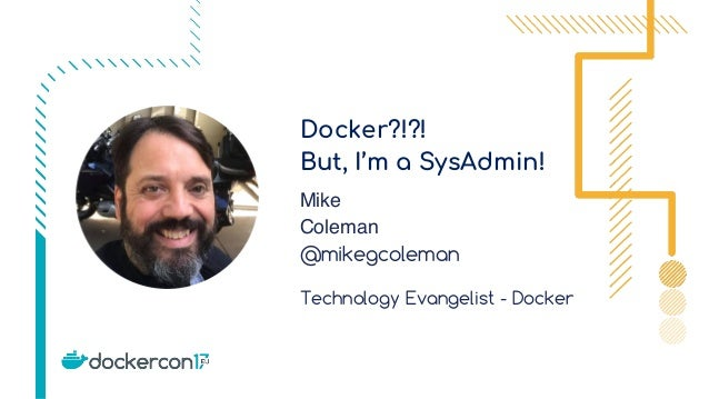 Docker?!?! But, I'm a SysAdmin! Mike Coleman @mikegcoleman Technology Evangelist - Docker
