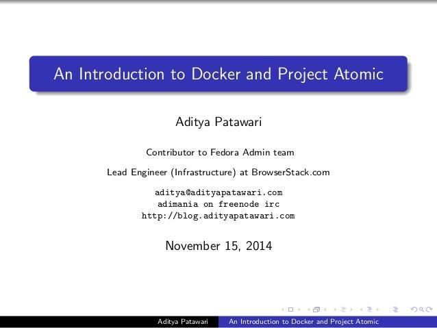 An Introduction to Docker and Project Atomic Aditya Patawari Contributor to Fedora Admin team Lead Engineer (Infrastructur...