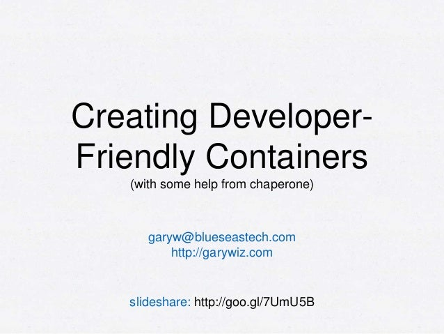Creating Developer- Friendly Containers (with some help from chaperone) garyw@blueseastech.com http://garywiz.com slidesha...