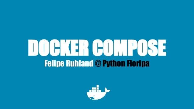 DOCKER COMPOSE Felipe Ruhland @ Python Floripa
