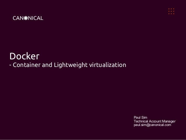 Docker  - Container and Lightweight virtualization  Paul Sim  Technical Account Manager  paul.sim@canonical.com