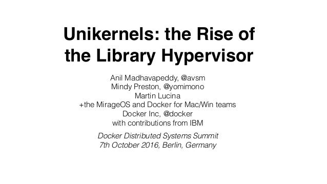Unikernels: the Rise of the Library Hypervisor Anil Madhavapeddy, @avsm Mindy Preston, @yomimono Martin Lucina +the Mirage...