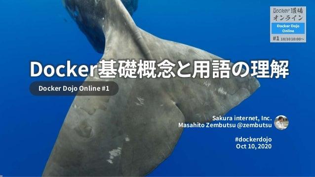 Docker基礎概念と用語の理解 Docker Dojo Online #1 Sakura internet, Inc. Masahito Zembutsu @zembutsu #dockerdojo Oct 10, 2020