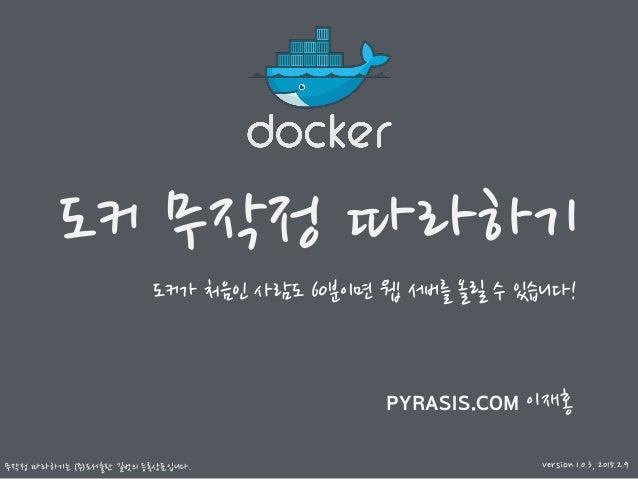 도커 무작정 따라하기 무작정 따라하기는 ㈜도서출판 길벗의 등록상표입니다. PYRASIS.COM 이재홍 도커가 처음인 사람도 60분이면 웹 서버를 올릴 수 있습니다! Version 1.0.3, 2015.2.9