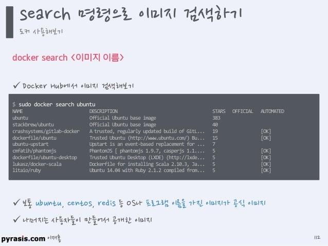이재홍 도커는 Docker Hub(https://registry.hub.docker.com)를 통해 이미지를 공유하는 생태계가 구축되어 있음 유명 리눅스 배포판과 오픈 소스 프로젝트(Redis, Nginx 등)의 이...