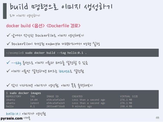 이재홍  앞에서 생성한 이미지를 실행해보기 $ sudo docker run --name hello-nginx -d -p 80:80 -v /root/data:/data hello:0.1  -d 옵션은 컨테이너를 백그라...