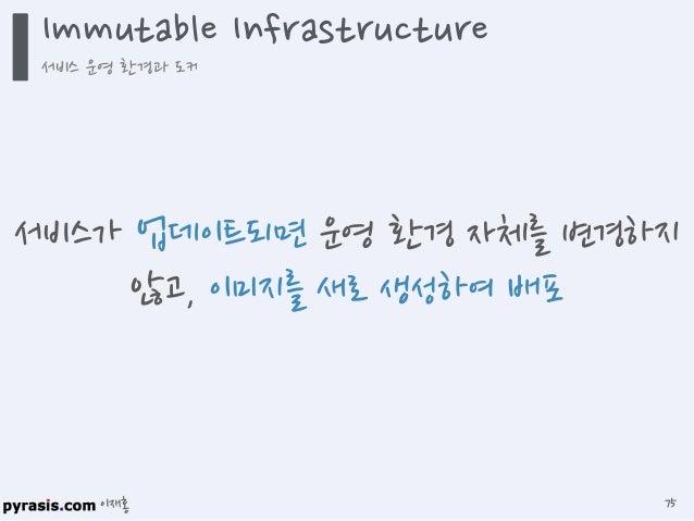 이재홍 Immutable Infrastructure 서비스 운영 환경과 도커 76 클라우드 플랫폼에서 서버를 쓰고 버리는 것과 같이 Immutable Infrastructure도 서비스 운영 환경 이미지를 한 번 쓰고 ...