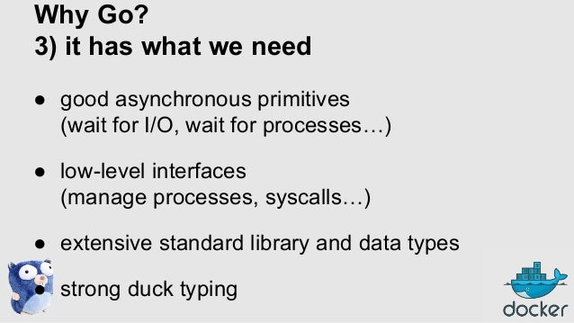 Why Go? 3) it has what we need ● good asynchronous primitives (wait for I/O, wait for processes…) ● low-level interfaces (...