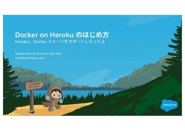 Docker on Heroku Heroku Docker tabe@salesforce.com Takashi Abe @ Platform Specialist