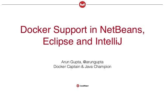 Docker Support in NetBeans, Eclipse and IntelliJ Arun Gupta, @arungupta Docker Captain & Java Champion