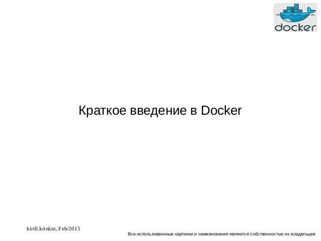 kirill.krinkin, Feb/2015 Краткое введение в Docker Все использованнные картинки и наименования являются собственностью их ...
