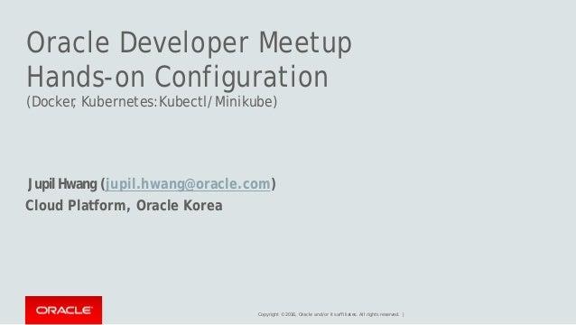 Oracle Developer Meetup Hands-on Configuration (Docker, Kubernetes:Kubectl/Minikube) JupilHwang (jupil.hwang@oracle.com) C...