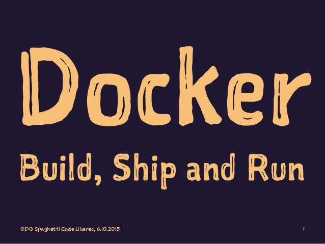 Docker Build, Ship and Run GDG Spaghetti Code Liberec, 6.10.2015 1
