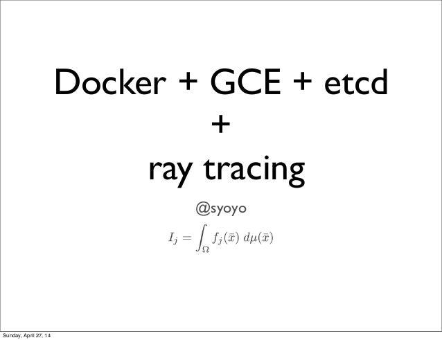 Docker + GCE + etcd + ray tracing @syoyo Sunday, April 27, 14