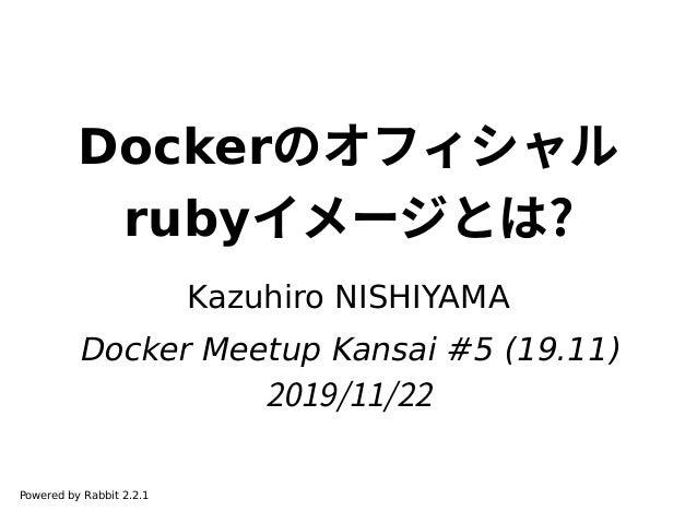 Dockerのオフィシャル rubyイメージとは? Kazuhiro NISHIYAMA Docker Meetup Kansai #5 (19.11) 2019/11/22 Powered by Rabbit 2.2.1