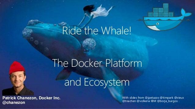 Patrick Chanezon, Docker Inc. @chanezon The Docker Platform With slides from @jpetazzo @timpark @vieux @tnachen @volkerw I...