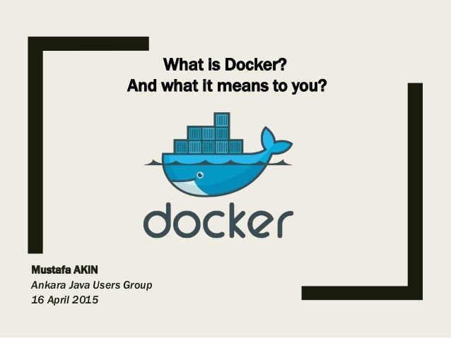 Mustafa AKIN Ankara Java Users Group 16 April 2015 What is Docker? And what it means to you?
