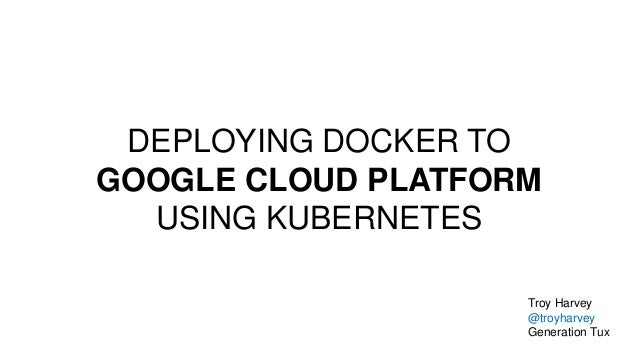 DEPLOYING DOCKER TO GOOGLE CLOUD PLATFORM USING KUBERNETES Troy Harvey @troyharvey Generation Tux